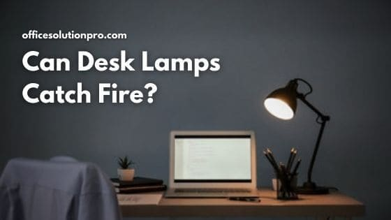 Can Desk Lamps Catch Fire? (Read This First)